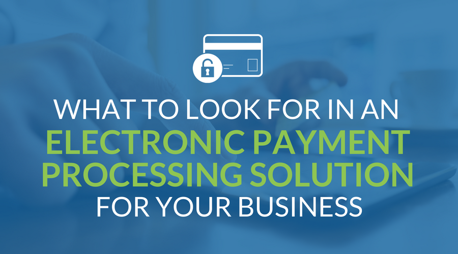 What To Look For In An Electronic Payment Processing Solution For Your Business